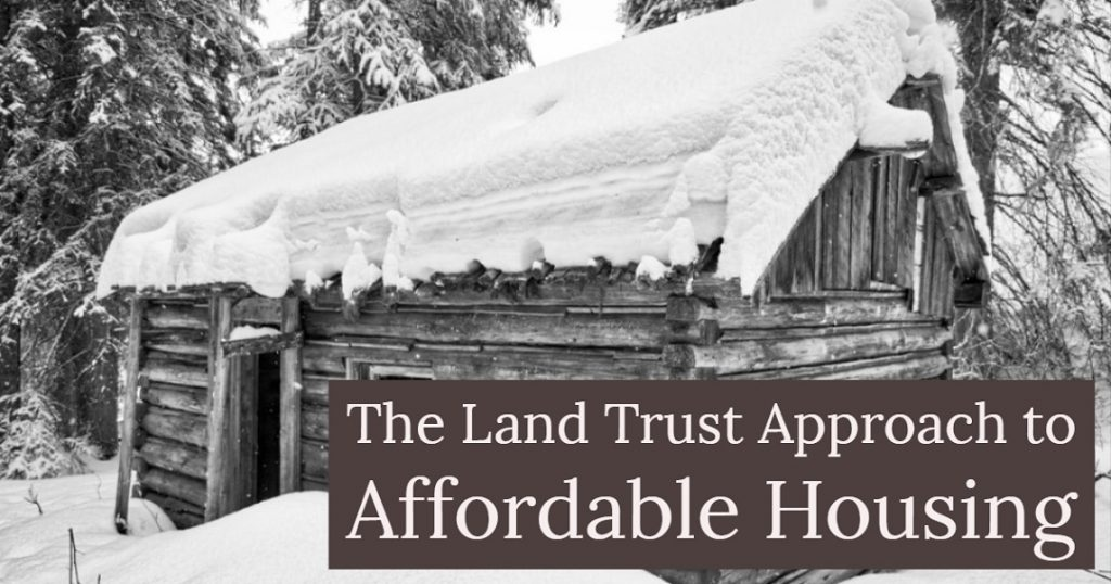 Image of an old house (log cabin) in the woods, covered in snow. Captioned: The Land Trust Approach to Affordable Housing.